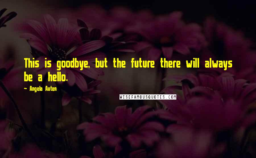 Angela Auten quotes: This is goodbye, but the future there will always be a hello.