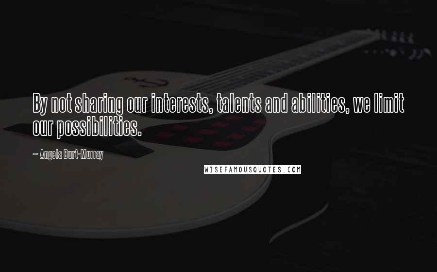 Angela Burt-Murray quotes: By not sharing our interests, talents and abilities, we limit our possibilities.