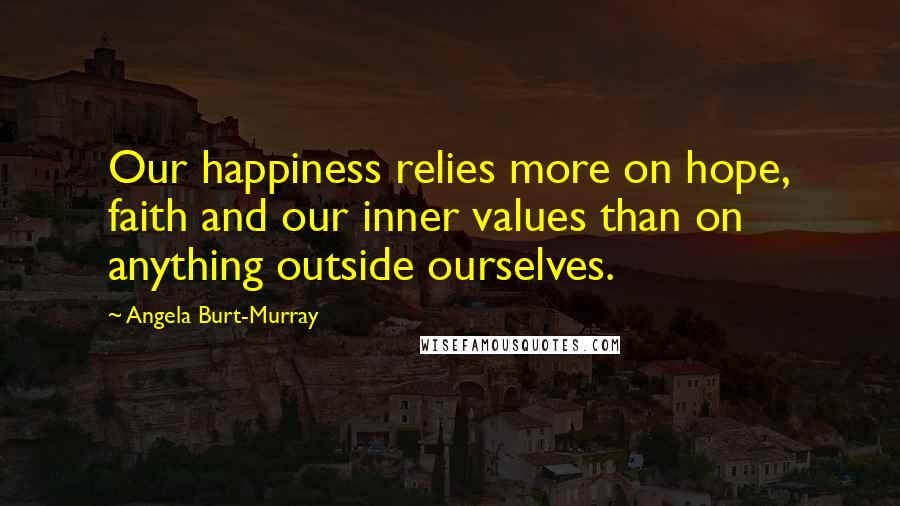 Angela Burt-Murray quotes: Our happiness relies more on hope, faith and our inner values than on anything outside ourselves.