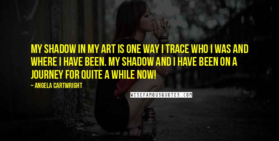 Angela Cartwright quotes: My shadow in my art is one way I trace who I was and where I have been. My shadow and I have been on a journey for quite a