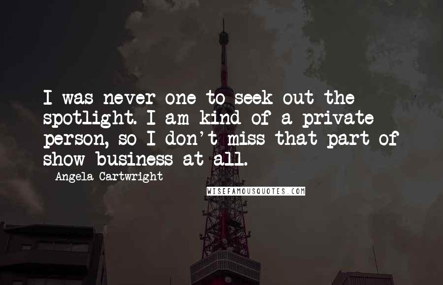 Angela Cartwright quotes: I was never one to seek out the spotlight. I am kind of a private person, so I don't miss that part of show business at all.