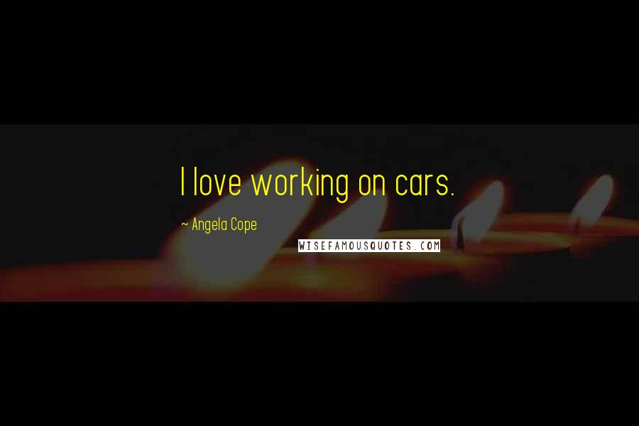 Angela Cope quotes: I love working on cars.