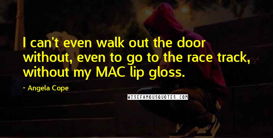 Angela Cope quotes: I can't even walk out the door without, even to go to the race track, without my MAC lip gloss.