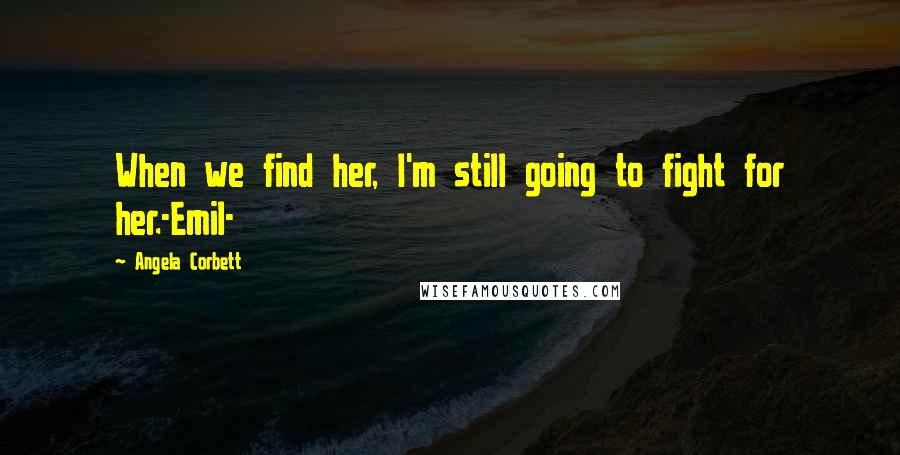 Angela Corbett quotes: When we find her, I'm still going to fight for her.-Emil-