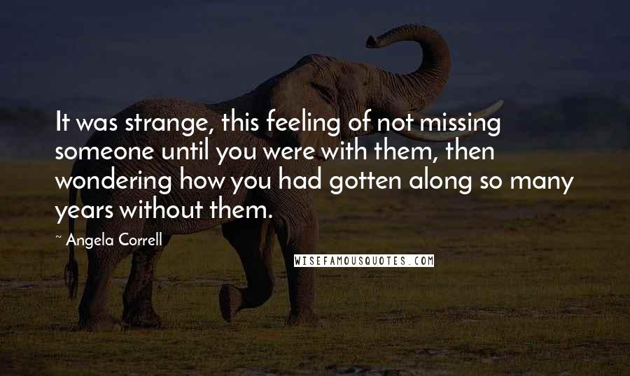 Angela Correll quotes: It was strange, this feeling of not missing someone until you were with them, then wondering how you had gotten along so many years without them.
