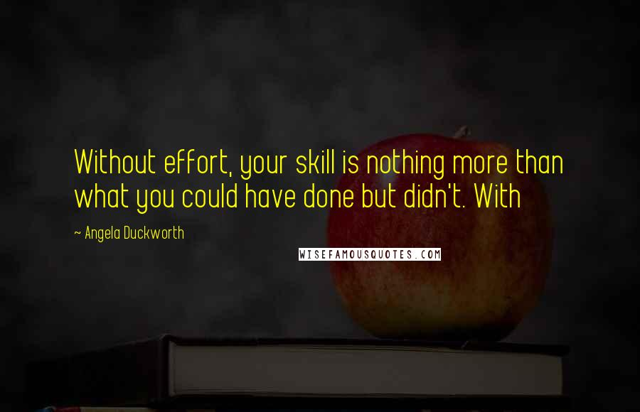 Angela Duckworth quotes: Without effort, your skill is nothing more than what you could have done but didn't. With