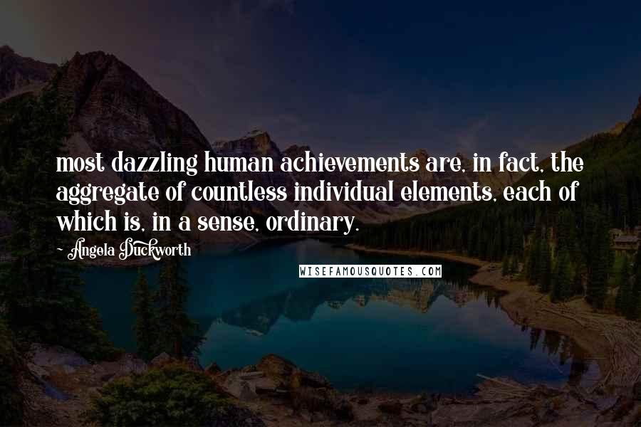 Angela Duckworth quotes: most dazzling human achievements are, in fact, the aggregate of countless individual elements, each of which is, in a sense, ordinary.