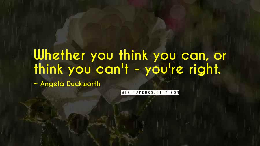 Angela Duckworth quotes: Whether you think you can, or think you can't - you're right.