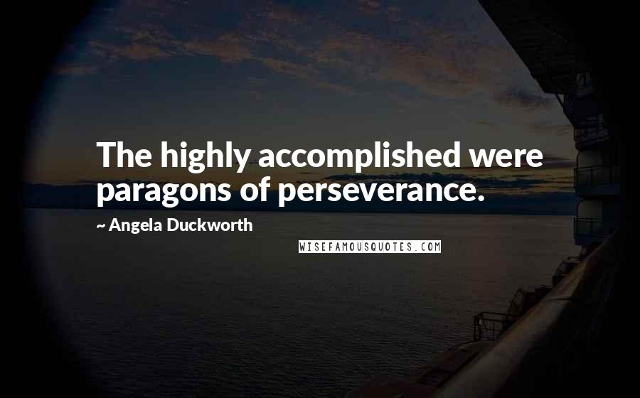 Angela Duckworth quotes: The highly accomplished were paragons of perseverance.