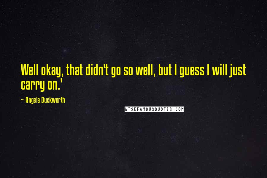 Angela Duckworth quotes: Well okay, that didn't go so well, but I guess I will just carry on.'