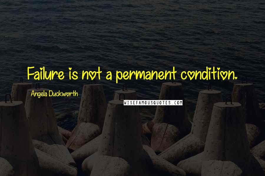 Angela Duckworth quotes: Failure is not a permanent condition.
