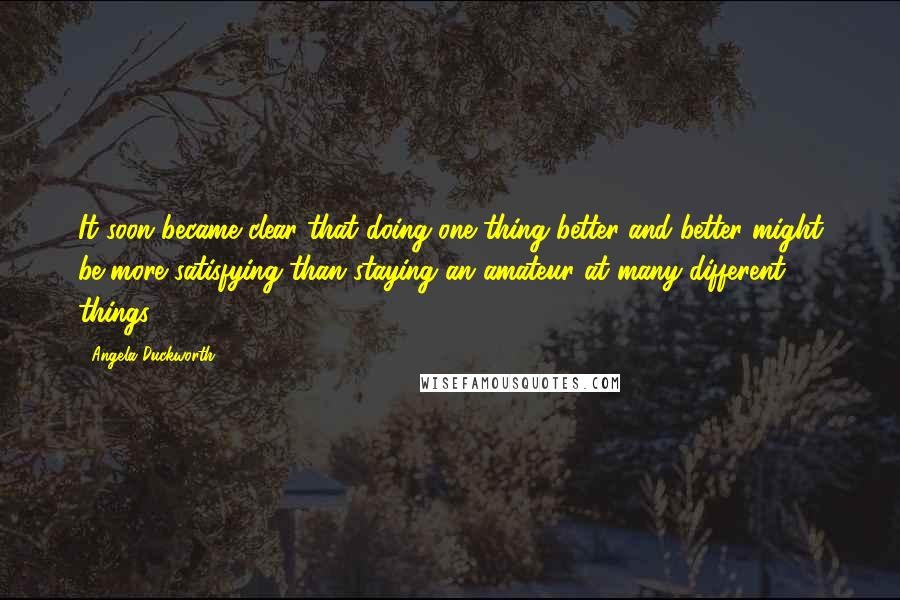 Angela Duckworth quotes: It soon became clear that doing one thing better and better might be more satisfying than staying an amateur at many different things: