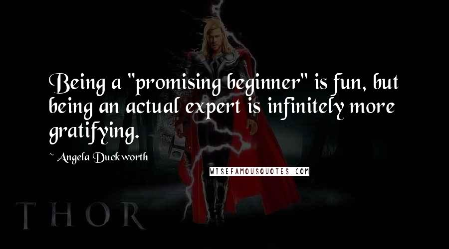 "Angela Duckworth quotes: Being a ""promising beginner"" is fun, but being an actual expert is infinitely more gratifying."