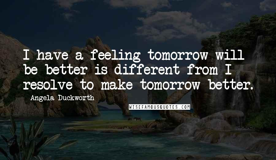 Angela Duckworth quotes: I have a feeling tomorrow will be better is different from I resolve to make tomorrow better.