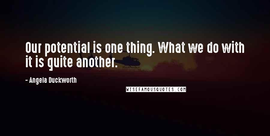 Angela Duckworth quotes: Our potential is one thing. What we do with it is quite another.