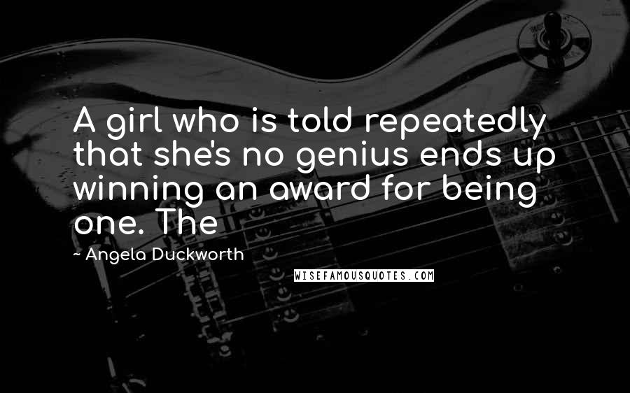 Angela Duckworth quotes: A girl who is told repeatedly that she's no genius ends up winning an award for being one. The
