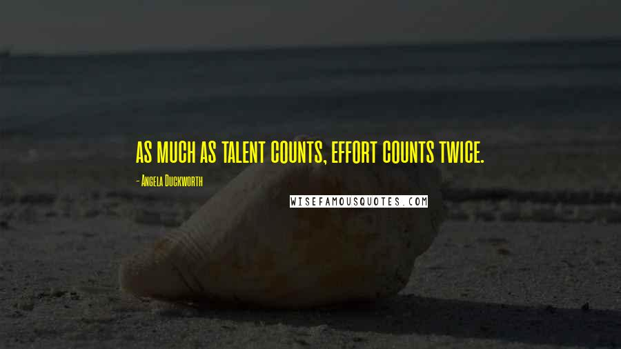 Angela Duckworth quotes: as much as talent counts, effort counts twice.