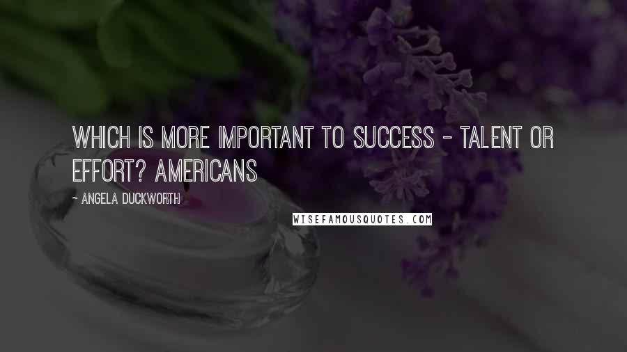 Angela Duckworth quotes: Which is more important to success - talent or effort? Americans