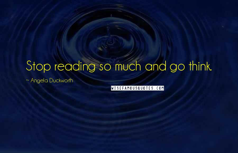 Angela Duckworth quotes: Stop reading so much and go think.