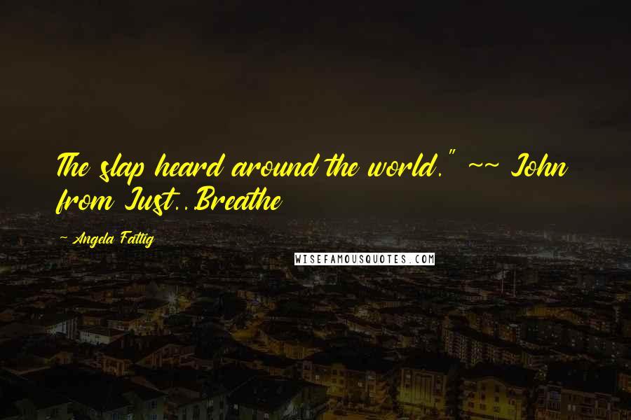 "Angela Fattig quotes: The slap heard around the world."" ~~ John from Just...Breathe"