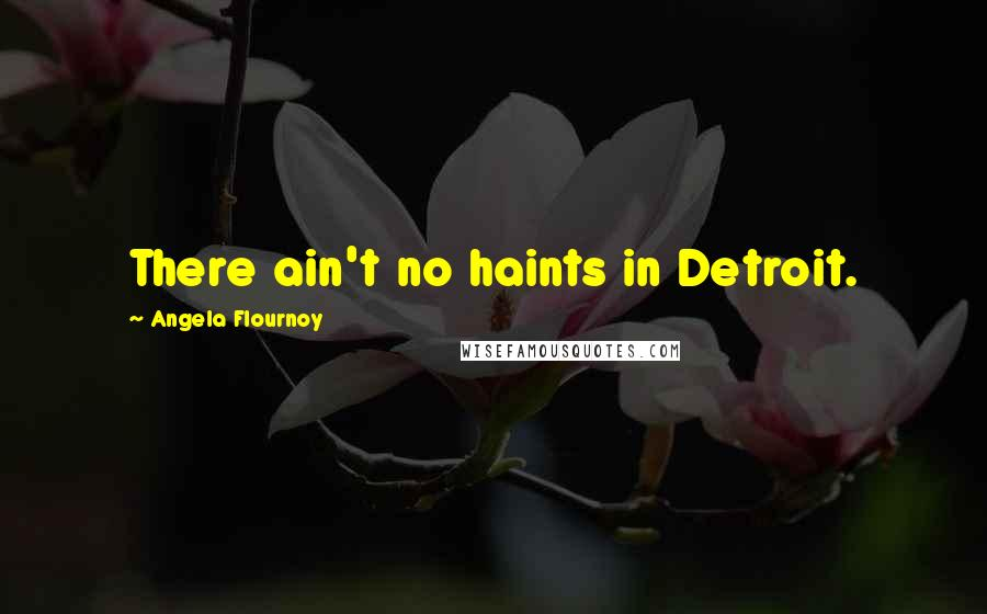 Angela Flournoy quotes: There ain't no haints in Detroit.
