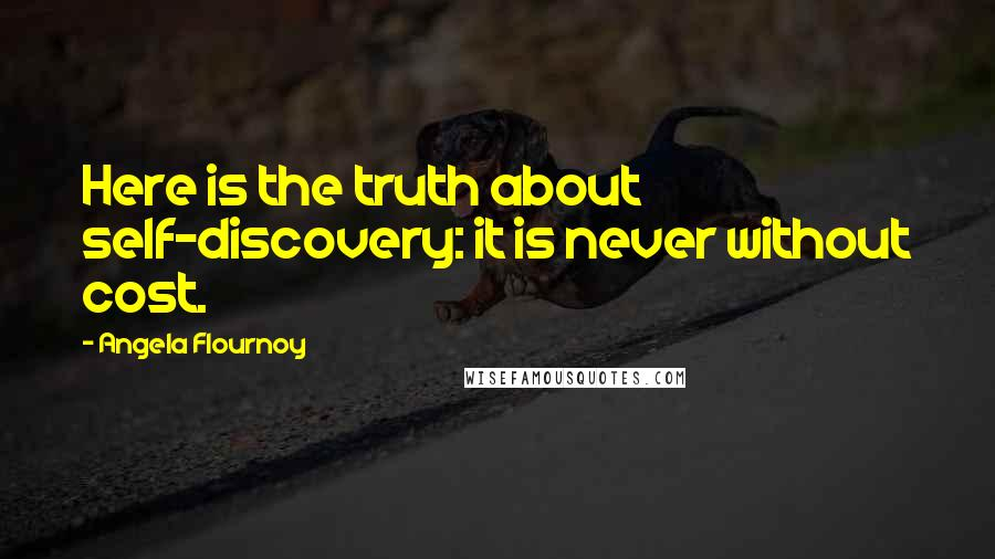 Angela Flournoy quotes: Here is the truth about self-discovery: it is never without cost.