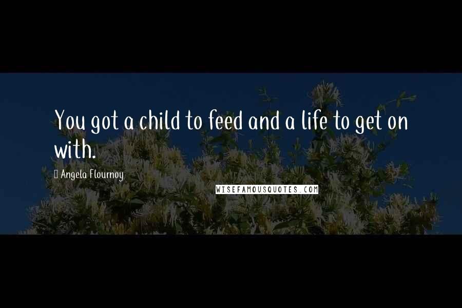 Angela Flournoy quotes: You got a child to feed and a life to get on with.