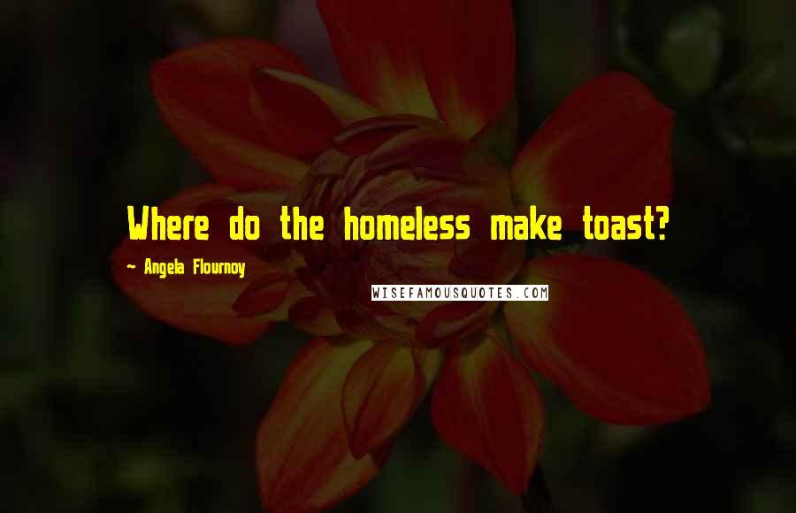 Angela Flournoy quotes: Where do the homeless make toast?