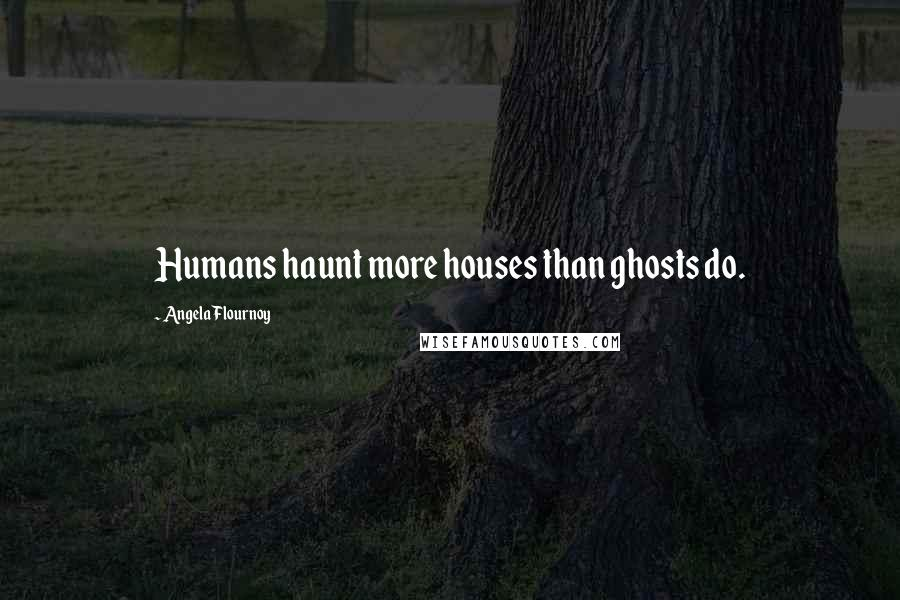 Angela Flournoy quotes: Humans haunt more houses than ghosts do.