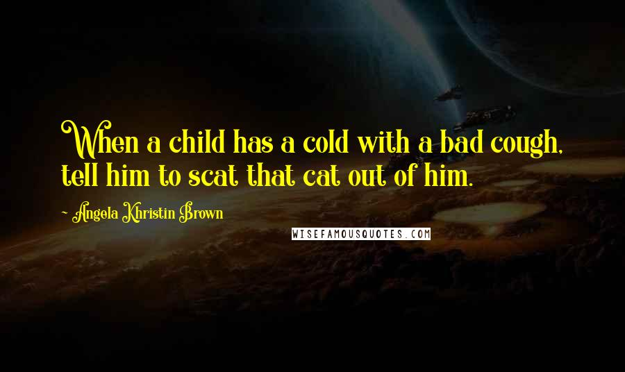 Angela Khristin Brown quotes: When a child has a cold with a bad cough, tell him to scat that cat out of him.