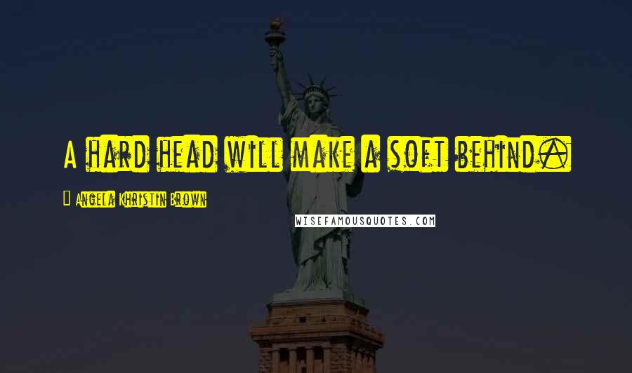 Angela Khristin Brown quotes: A hard head will make a soft behind.