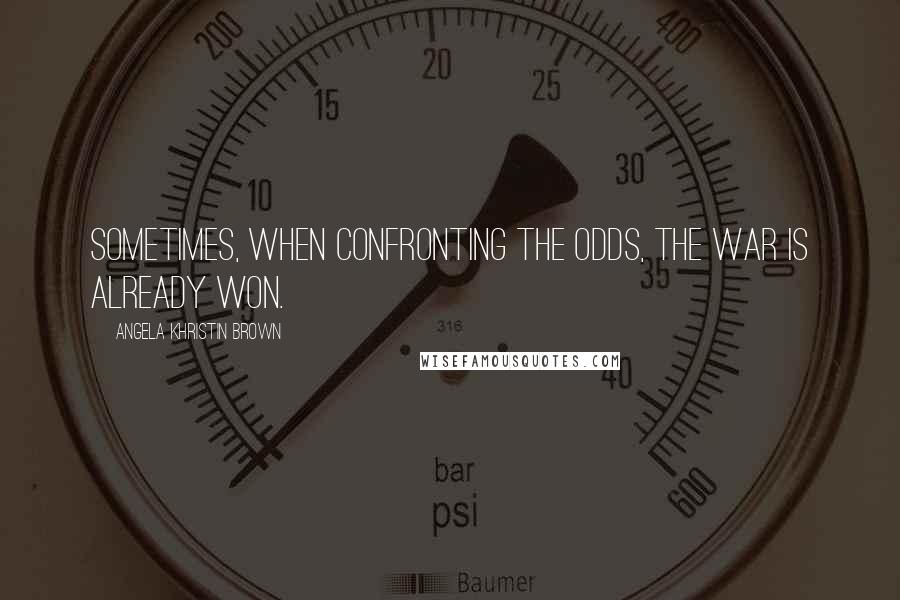Angela Khristin Brown quotes: Sometimes, when confronting the odds, the war is already won.