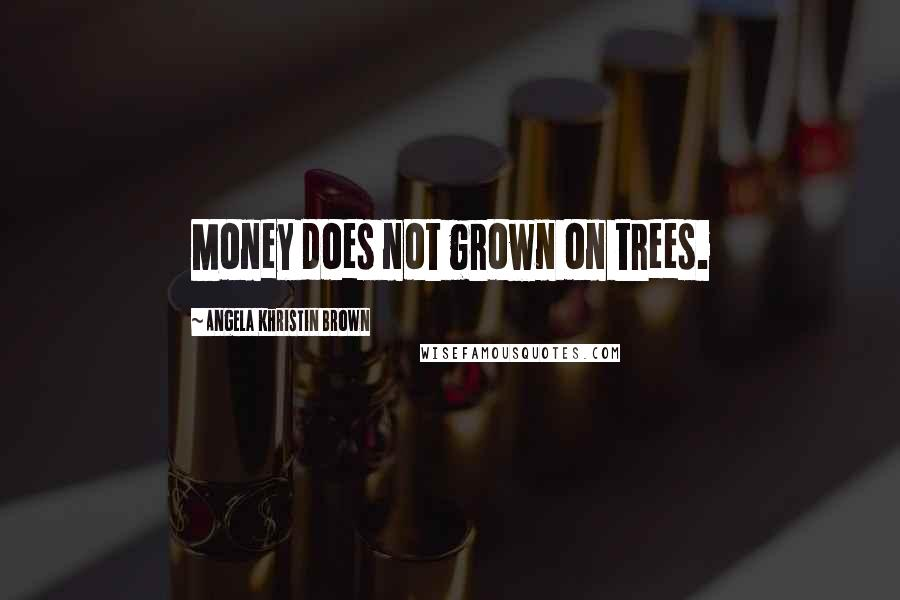 Angela Khristin Brown quotes: Money does not grown on trees.