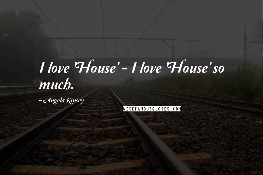 Angela Kinsey quotes: I love 'House' - I love 'House' so much.
