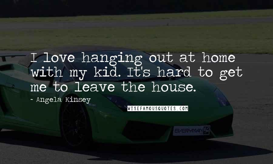 Angela Kinsey quotes: I love hanging out at home with my kid. It's hard to get me to leave the house.