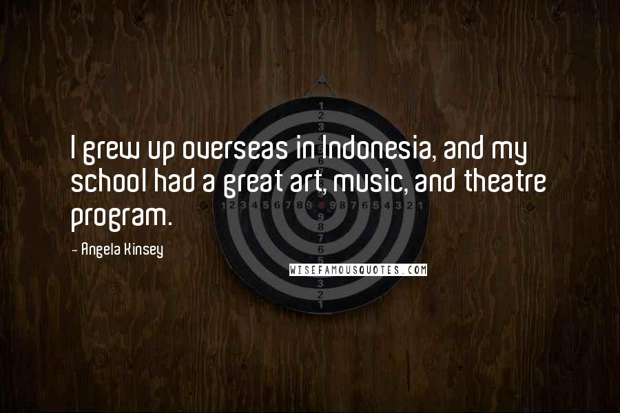 Angela Kinsey quotes: I grew up overseas in Indonesia, and my school had a great art, music, and theatre program.