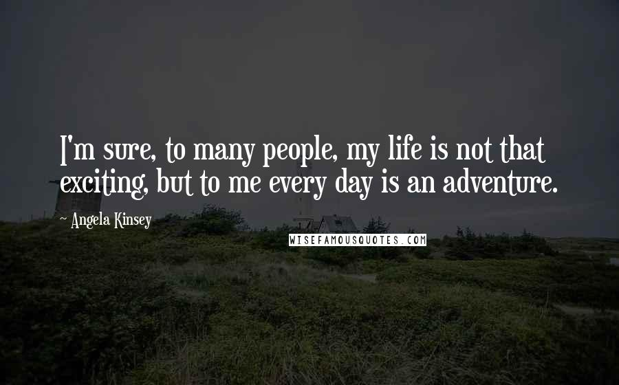 Angela Kinsey quotes: I'm sure, to many people, my life is not that exciting, but to me every day is an adventure.