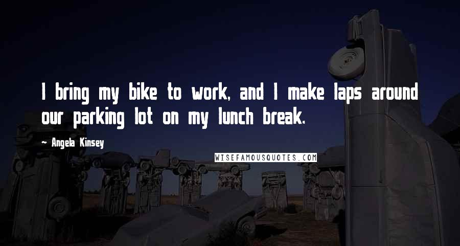 Angela Kinsey quotes: I bring my bike to work, and I make laps around our parking lot on my lunch break.