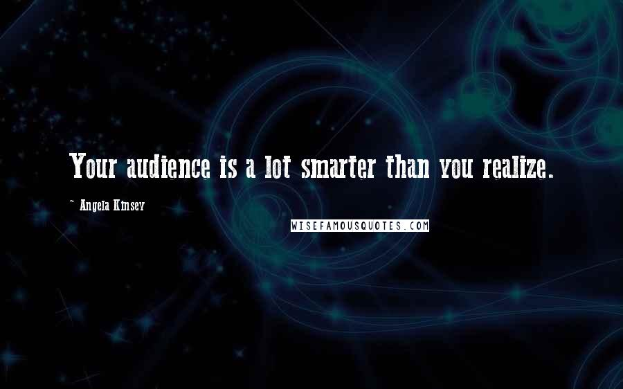 Angela Kinsey quotes: Your audience is a lot smarter than you realize.