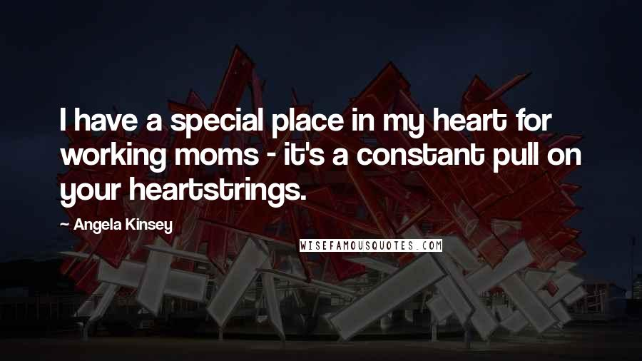 Angela Kinsey quotes: I have a special place in my heart for working moms - it's a constant pull on your heartstrings.