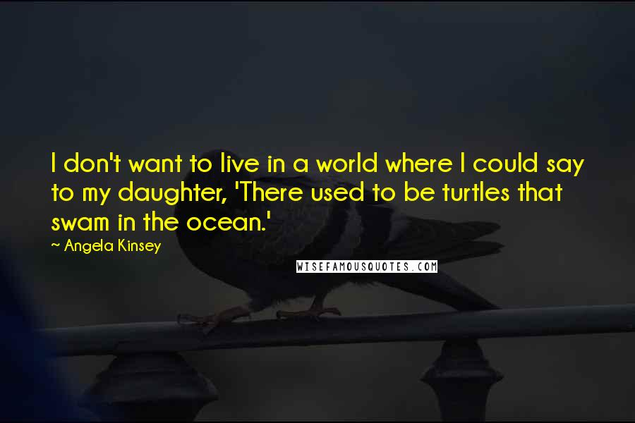 Angela Kinsey quotes: I don't want to live in a world where I could say to my daughter, 'There used to be turtles that swam in the ocean.'
