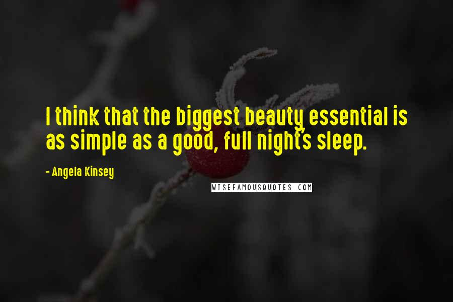 Angela Kinsey quotes: I think that the biggest beauty essential is as simple as a good, full night's sleep.