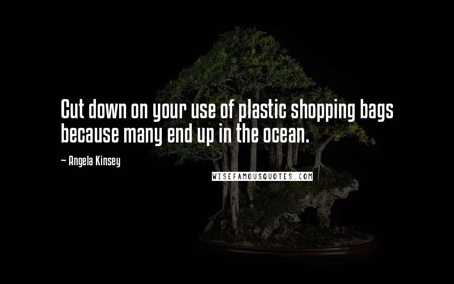 Angela Kinsey quotes: Cut down on your use of plastic shopping bags because many end up in the ocean.