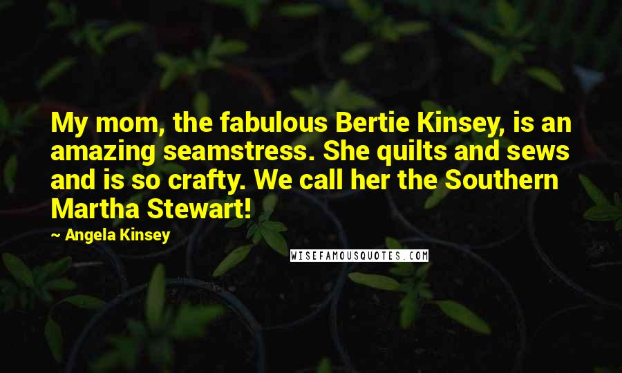 Angela Kinsey quotes: My mom, the fabulous Bertie Kinsey, is an amazing seamstress. She quilts and sews and is so crafty. We call her the Southern Martha Stewart!