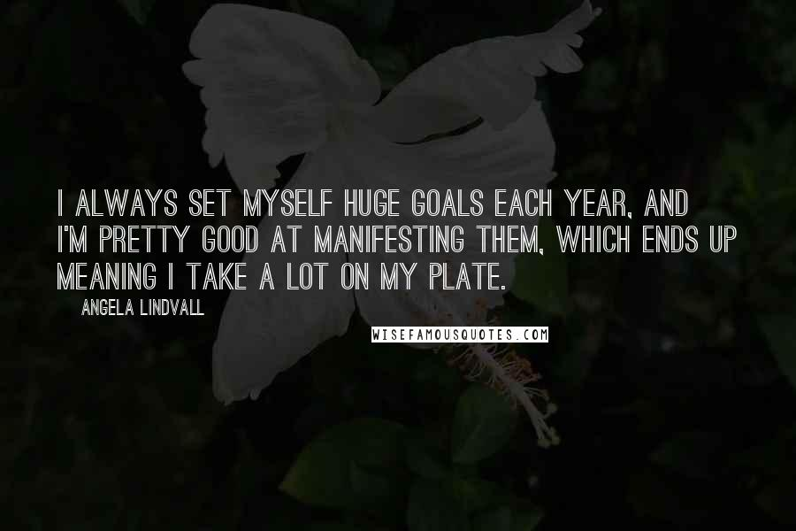 Angela Lindvall quotes: I always set myself huge goals each year, and I'm pretty good at manifesting them, which ends up meaning I take a lot on my plate.