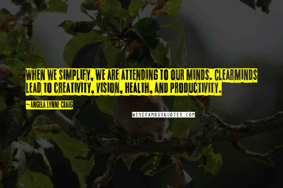 Angela Lynne Craig quotes: When we simplify, we are attending to our minds. Clearminds lead to creativity, vision, health, and productivity.