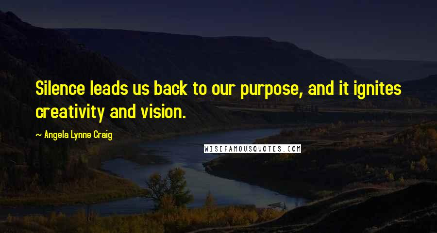 Angela Lynne Craig quotes: Silence leads us back to our purpose, and it ignites creativity and vision.