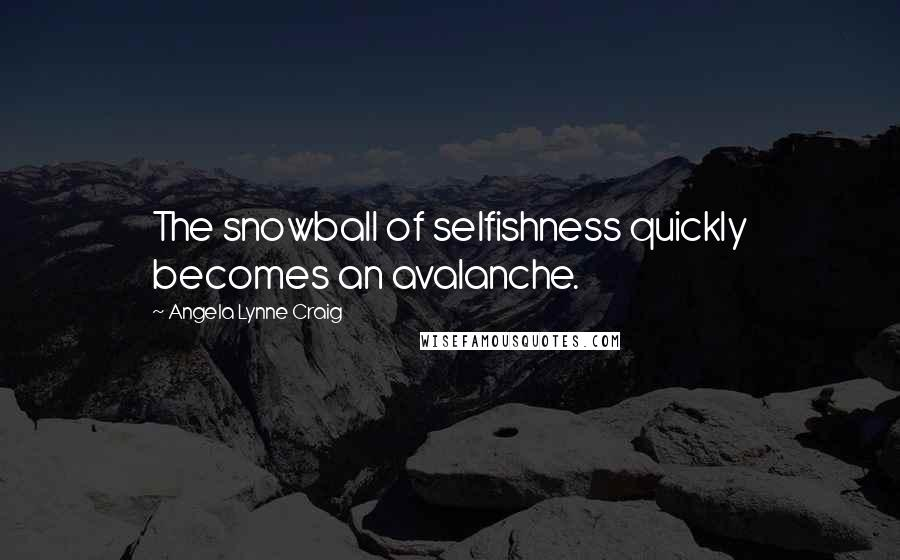 Angela Lynne Craig quotes: The snowball of selfishness quickly becomes an avalanche.
