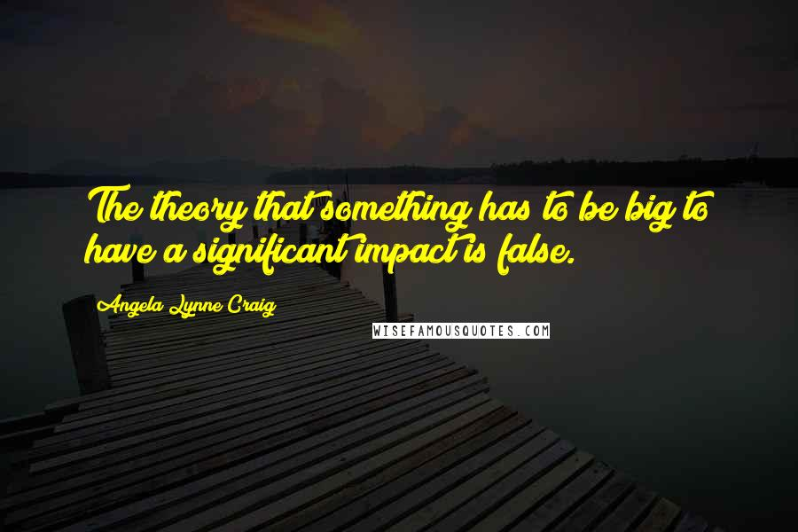Angela Lynne Craig quotes: The theory that something has to be big to have a significant impact is false.