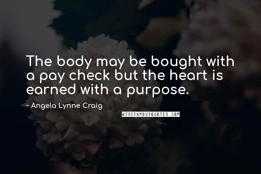 Angela Lynne Craig quotes: The body may be bought with a pay check but the heart is earned with a purpose.